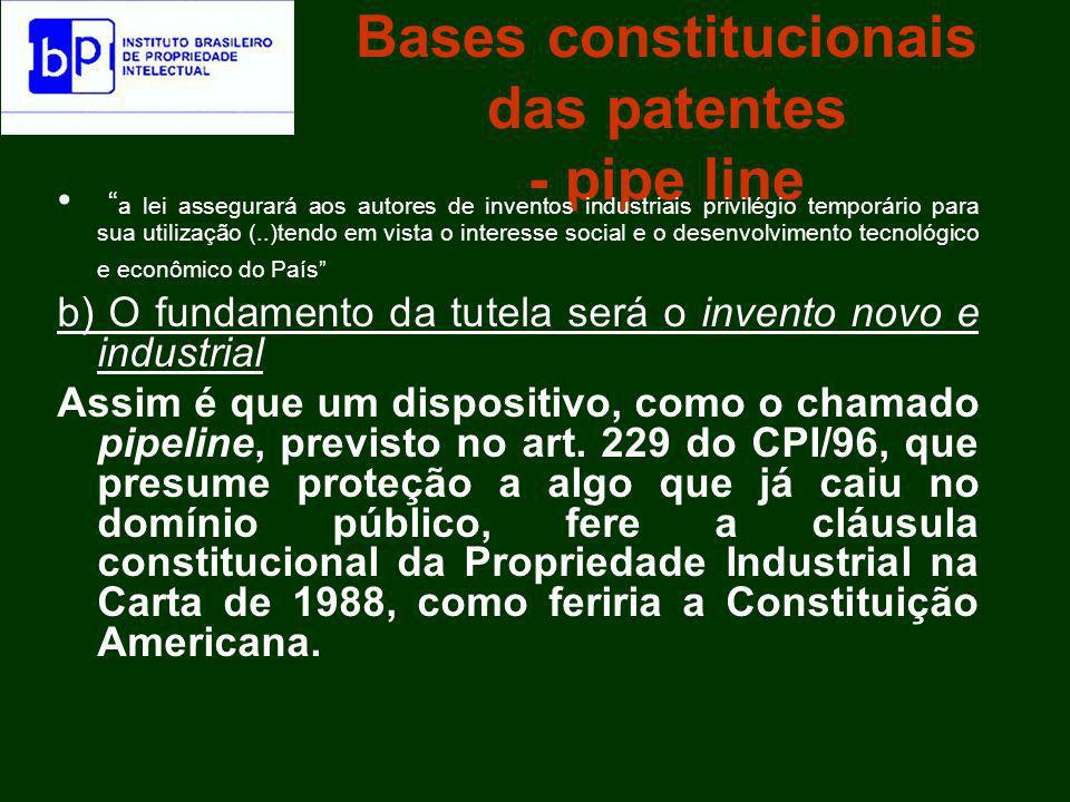 Bases constitucionais das patentes - pipe line Note-se que o instituto do pipeline já foi declarado incompatível com o requisito constitucional da novidade, como narra Carlos Correa, Implementing TRIPs in Developing Countries, manuscrito: Thus, the US government and the pharmaceutical industry have attempted to obtain a retroative recognition of protection for pharmaceuticals that are already patented (the so-called pipeline protection).
