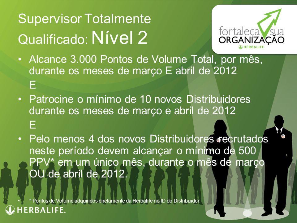 Programa de Incentivo Herbalife: FORTALEÇA SUA ORGANIZAÇÃO Supervisor Totalmente Qualificado: Nível 2 Alcance 3.000 Pontos de Volume Total, por mês, d