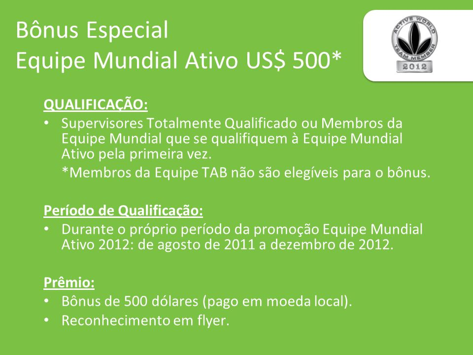 Bônus Especial Equipe Mundial Ativo US$ 500* QUALIFICAÇÃO: Supervisores Totalmente Qualificado ou Membros da Equipe Mundial que se qualifiquem à Equip