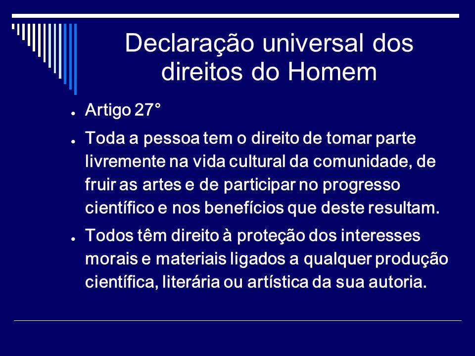 Declaração universal dos direitos do Homem Artigo 27° Toda a pessoa tem o direito de tomar parte livremente na vida cultural da comunidade, de fruir as artes e de participar no progresso científico e nos benefícios que deste resultam.