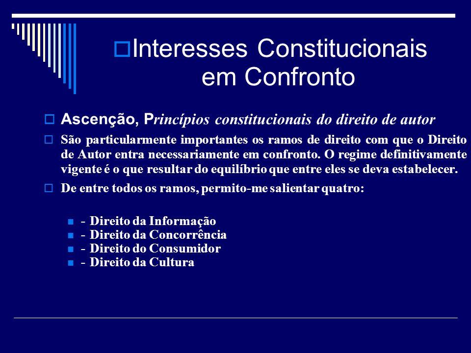 Interesses Constitucionais em Confronto Ascenção, P rincípios constitucionais do direito de autor São particularmente importantes os ramos de direito com que o Direito de Autor entra necessariamente em confronto.