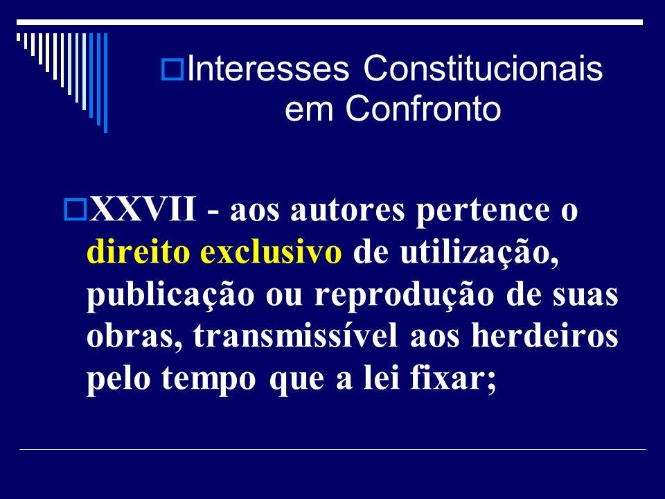 Interesses Constitucionais em Confronto XXVII - aos autores pertence o direito exclusivo de utilização, publicação ou reprodução de suas obras, transmissível aos herdeiros pelo tempo que a lei fixar;