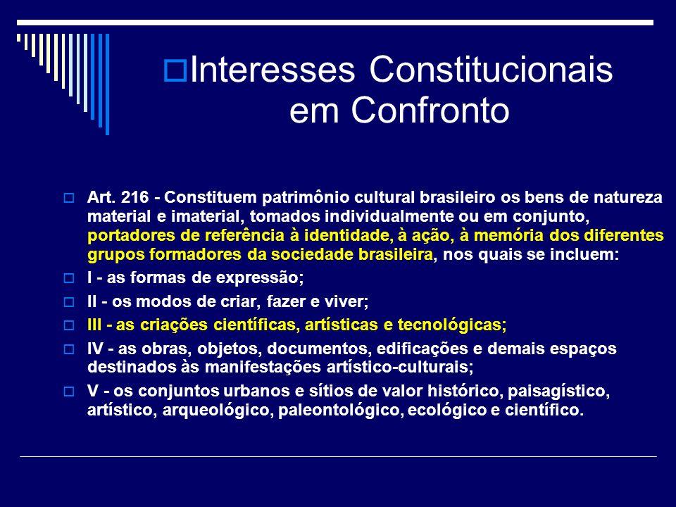 Interesses Constitucionais em Confronto Art. 216 - Constituem patrimônio cultural brasileiro os bens de natureza material e imaterial, tomados individ