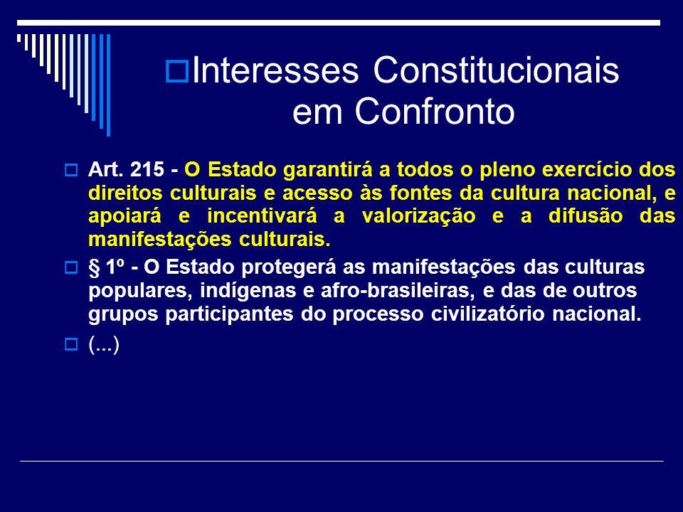 Interesses Constitucionais em Confronto Art. 215 - O Estado garantirá a todos o pleno exercício dos direitos culturais e acesso às fontes da cultura n