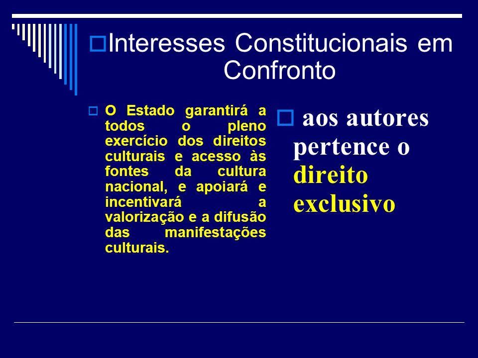 Interesses Constitucionais em Confronto O Estado garantirá a todos o pleno exercício dos direitos culturais e acesso às fontes da cultura nacional, e apoiará e incentivará a valorização e a difusão das manifestações culturais.