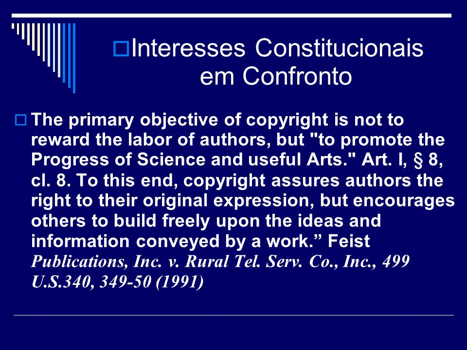 Interesses Constitucionais em Confronto The primary objective of copyright is not to reward the labor of authors, but