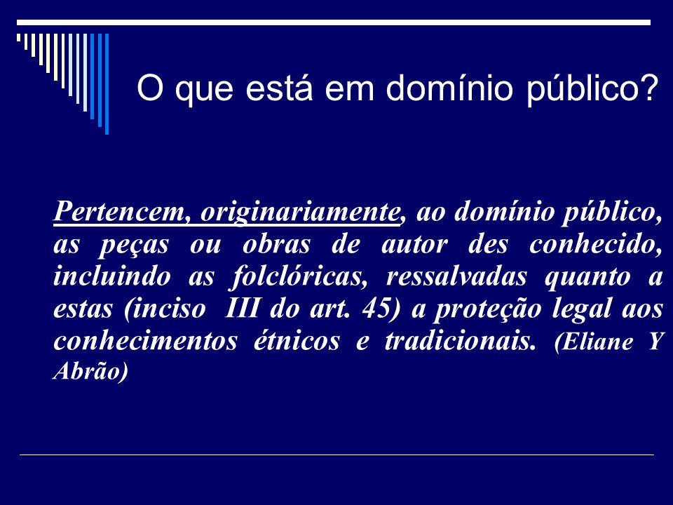O que está em domínio público? Pertencem, originariamente, ao domínio público, as peças ou obras de autor des conhecido, incluindo as folclóricas, re
