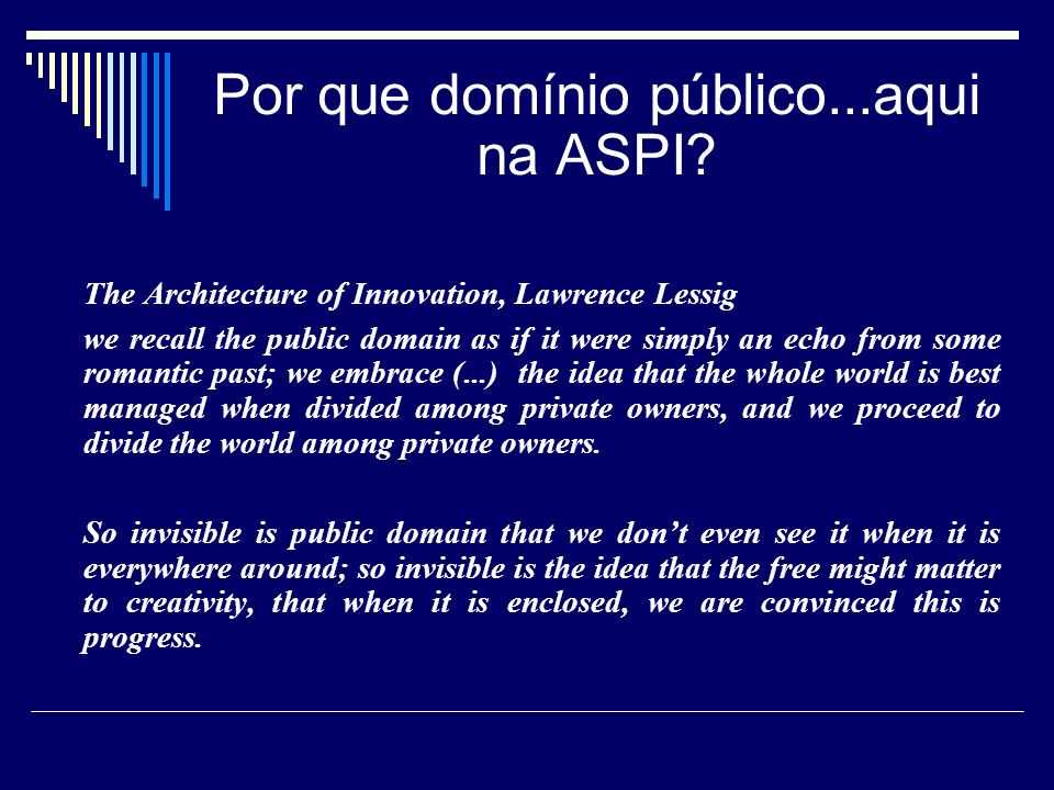 Por que domínio público...aqui na ASPI? The Architecture of Innovation, Lawrence Lessig we recall the public domain as if it were simply an echo from