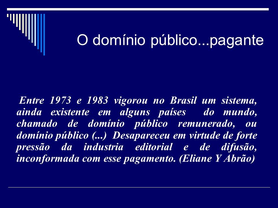 O domínio público...pagante Entre 1973 e 1983 vigorou no Brasil um sistema, ainda existente em alguns países do mundo, chamado de domínio público remunerado, ou domínio público (...) Desapareceu em virtude de forte pressão da industria editorial e de difusão, inconformada com esse pagamento.