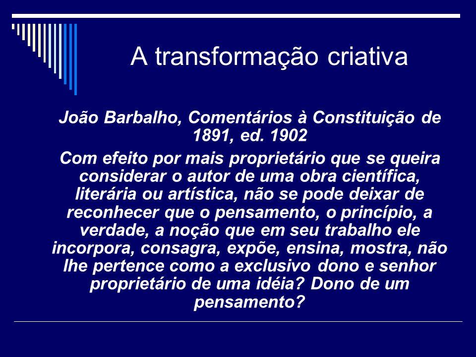 A transformação criativa João Barbalho, Comentários à Constituição de 1891, ed. 1902 Com efeito por mais proprietário que se queira considerar o autor