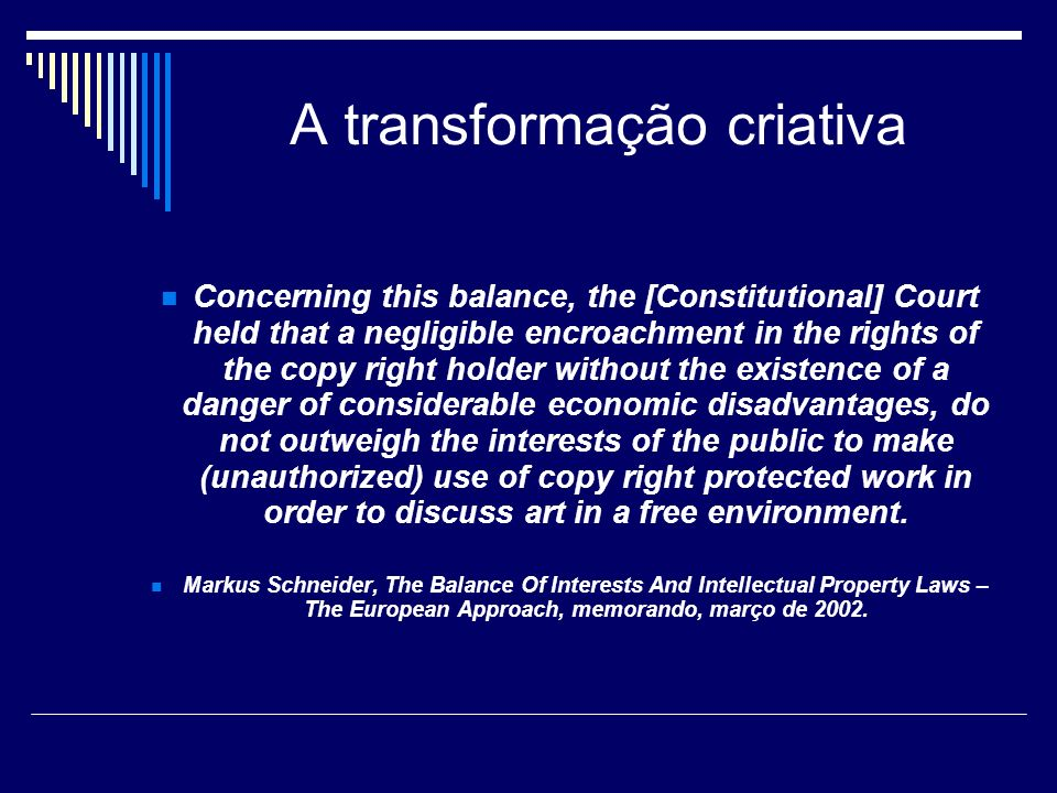 A transformação criativa Concerning this balance, the [Constitutional] Court held that a negligible encroachment in the rights of the copy right holder without the existence of a danger of considerable economic disadvantages, do not outweigh the interests of the public to make (unauthorized) use of copy right protected work in order to discuss art in a free environment.