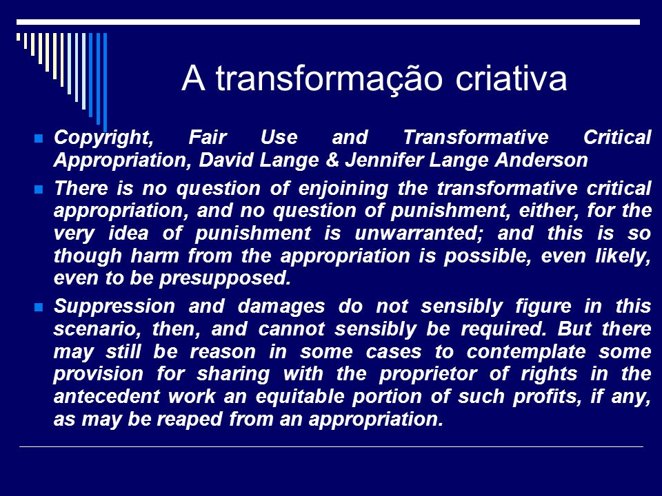 A transformação criativa Copyright, Fair Use and Transformative Critical Appropriation, David Lange & Jennifer Lange Anderson There is no question of