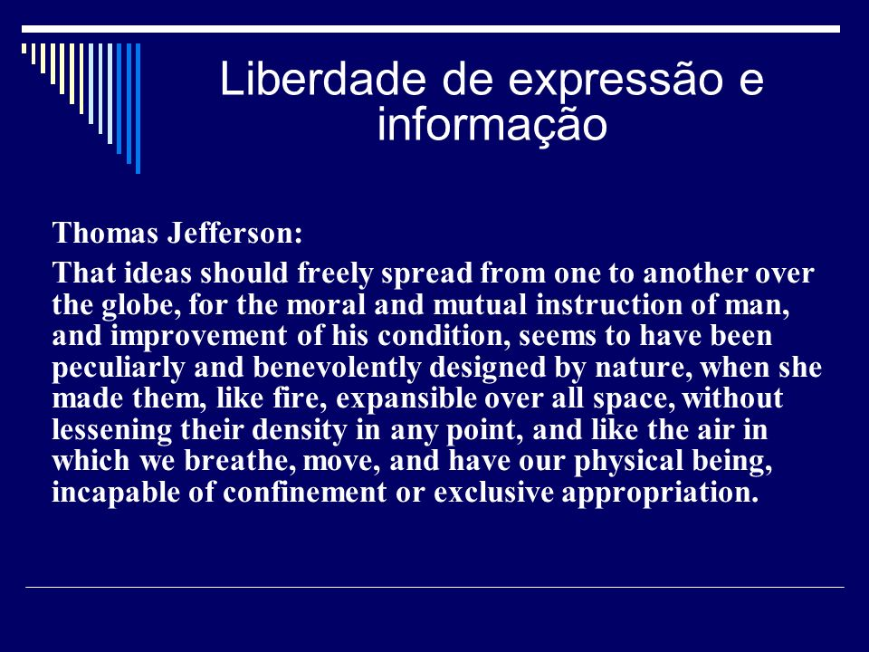 Liberdade de expressão e informação Thomas Jefferson: That ideas should freely spread from one to another over the globe, for the moral and mutual instruction of man, and improvement of his condition, seems to have been peculiarly and benevolently designed by nature, when she made them, like fire, expansible over all space, without lessening their density in any point, and like the air in which we breathe, move, and have our physical being, incapable of confinement or exclusive appropriation.
