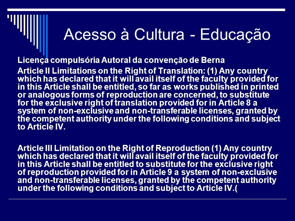 Acesso à Cultura - Educação Licença compulsória Autoral da convenção de Berna Article II Limitations on the Right of Translation: (1) Any country which has declared that it will avail itself of the faculty provided for in this Article shall be entitled, so far as works published in printed or analogous forms of reproduction are concerned, to substitute for the exclusive right of translation provided for in Article 8 a system of non-exclusive and non-transferable licenses, granted by the competent authority under the following conditions and subject to Article IV.