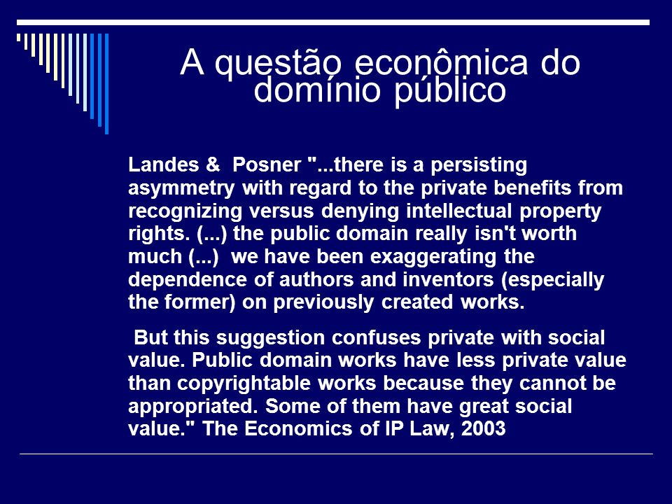A questão econômica do domínio público Landes & Posner ...there is a persisting asymmetry with regard to the private benefits from recognizing versus denying intellectual property rights.