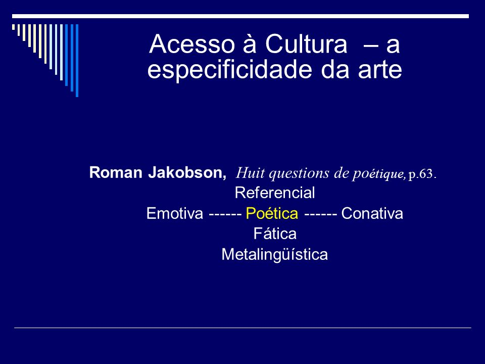 Acesso à Cultura – a especificidade da arte Roman Jakobson, Huit questions de po étique, p.63. Referencial Emotiva ------ Poética ------ Conativa Fáti