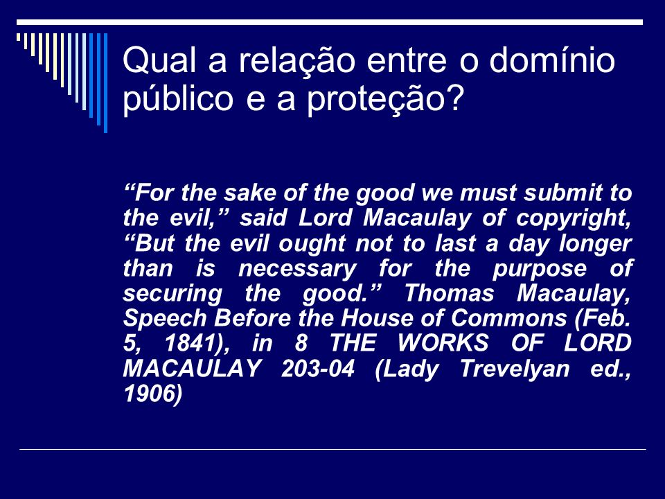 Qual a relação entre o domínio público e a proteção? For the sake of the good we must submit to the evil, said Lord Macaulay of copyright, But the evi
