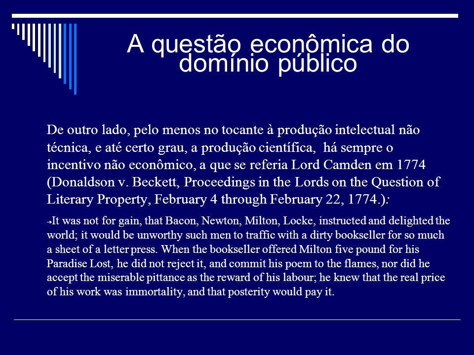 A questão econômica do domínio público De outro lado, pelo menos no tocante à produção intelectual não técnica, e até certo grau, a produção científica, há sempre o incentivo não econômico, a que se referia Lord Camden em 1774 (Donaldson v.
