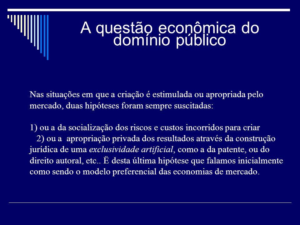 A questão econômica do domínio público Nas situações em que a criação é estimulada ou apropriada pelo mercado, duas hipóteses foram sempre suscitadas: