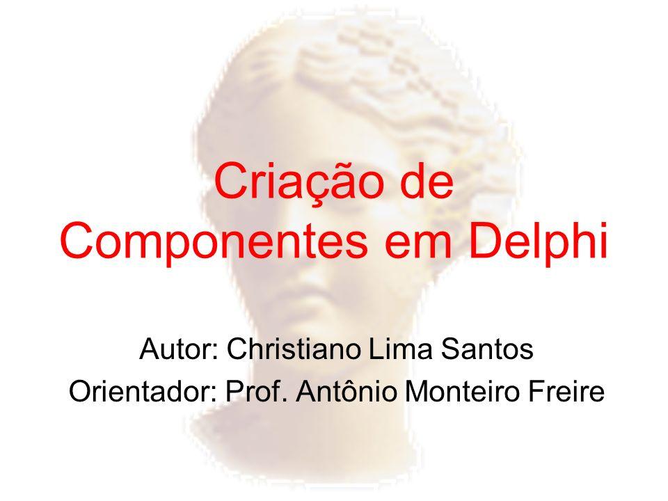 Criação de Componentes em Delphi Autor: Christiano Lima Santos Orientador: Prof. Antônio Monteiro Freire