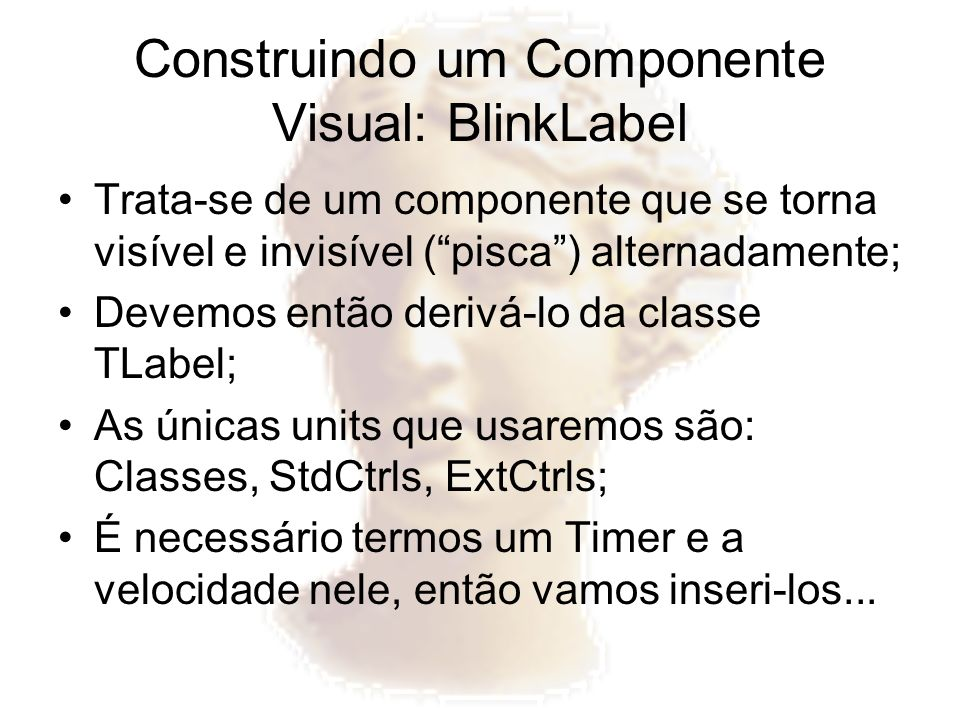 Construindo um Componente Visual: BlinkLabel Trata-se de um componente que se torna visível e invisível (pisca) alternadamente; Devemos então derivá-l