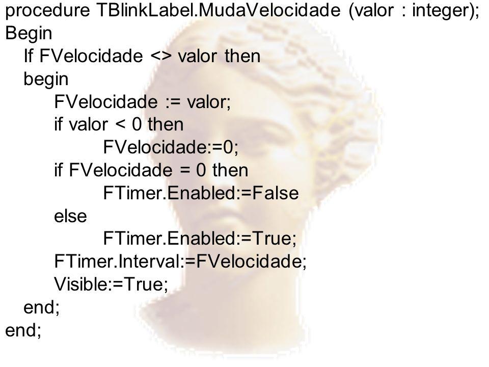 procedure TBlinkLabel.MudaVelocidade (valor : integer); Begin If FVelocidade <> valor then begin FVelocidade := valor; if valor < 0 then FVelocidade:=