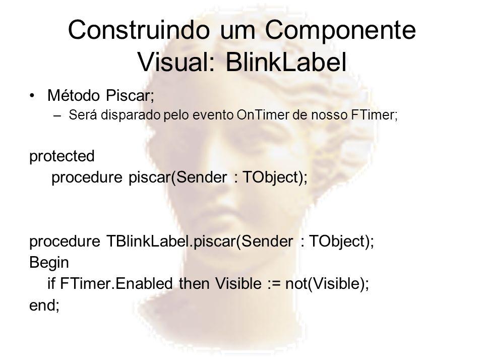 Construindo um Componente Visual: BlinkLabel Método Piscar; –Será disparado pelo evento OnTimer de nosso FTimer; protected procedure piscar(Sender : T