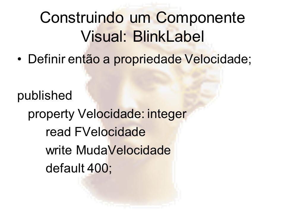 Construindo um Componente Visual: BlinkLabel Definir então a propriedade Velocidade; published property Velocidade: integer read FVelocidade write Mud