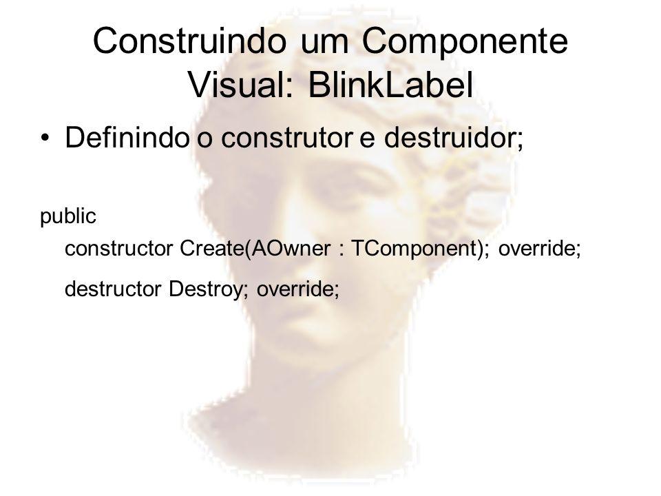 Construindo um Componente Visual: BlinkLabel Definindo o construtor e destruidor; public constructor Create(AOwner : TComponent); override; destructor