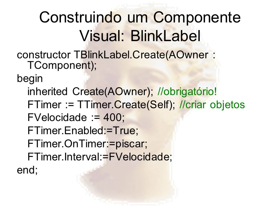 Construindo um Componente Visual: BlinkLabel constructor TBlinkLabel.Create(AOwner : TComponent); begin inherited Create(AOwner); //obrigatório! FTime
