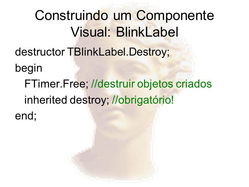 Construindo um Componente Visual: BlinkLabel destructor TBlinkLabel.Destroy; begin FTimer.Free; //destruir objetos criados inherited destroy; //obriga