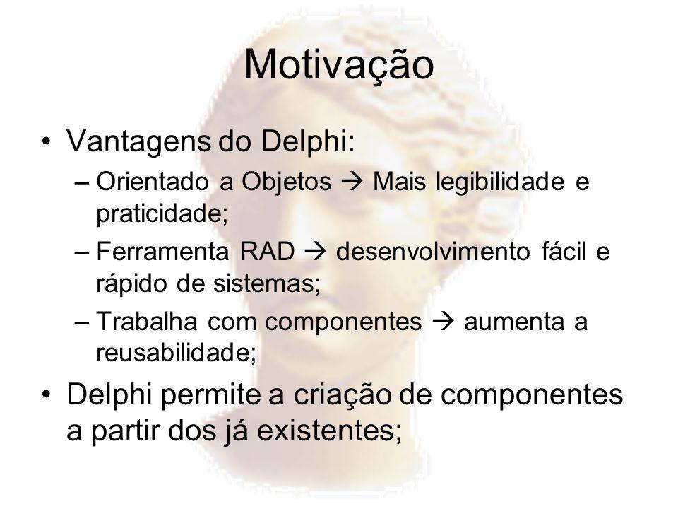 Motivação Vantagens do Delphi: –Orientado a Objetos Mais legibilidade e praticidade; –Ferramenta RAD desenvolvimento fácil e rápido de sistemas; –Trab