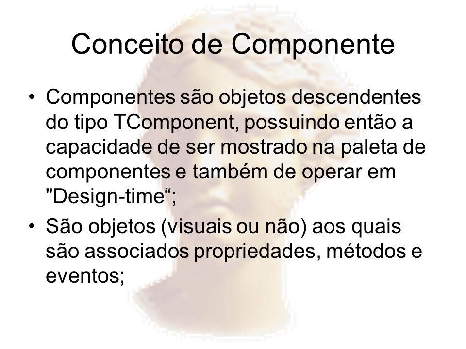 Conceito de Componente Propriedade –São formas seguras de acesso a atributos do componente; –Permitem a alteração de valores em design-time; Evento –São conexões entre acontecimentos e determinadas rotinas; –Sempre que um acontecimento ocorrer (por exemplo, clique do mouse), o evento associado é disparado e então dá início à rotina associada; Método –São funções e procedimentos, disponíveis ou não ao usuário final;