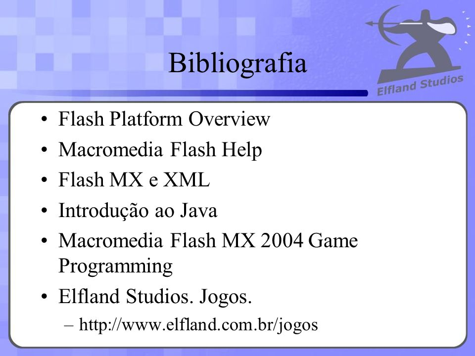 Bibliografia Flash Platform Overview Macromedia Flash Help Flash MX e XML Introdução ao Java Macromedia Flash MX 2004 Game Programming Elfland Studios