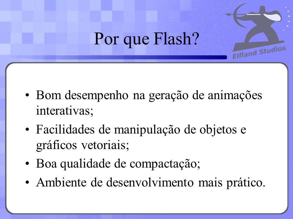 Por que Flash? Bom desempenho na geração de animações interativas; Facilidades de manipulação de objetos e gráficos vetoriais; Boa qualidade de compac