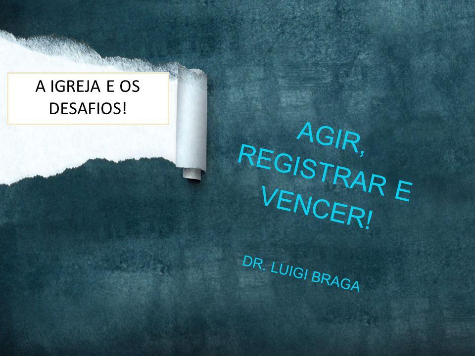 AGIR, REGISTRAR E VENCER! DR. LUIGI BRAGA A IGREJA E OS DESAFIOS!