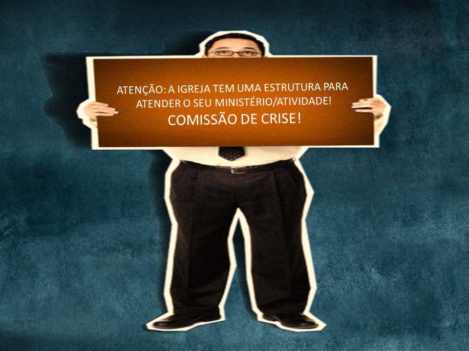 9 ATENÇÃO: A IGREJA TEM UMA ESTRUTURA PARA ATENDER O SEU MINISTÉRIO/ATIVIDADE! COMISSÃO DE CRISE!
