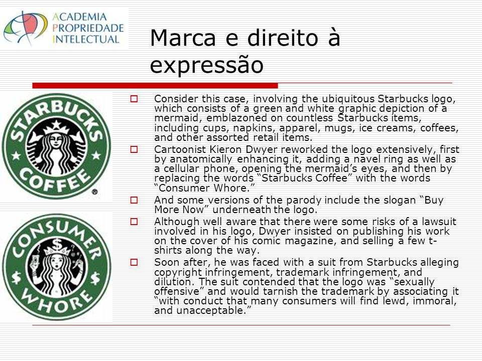 Marca e direito à expressão Consider this case, involving the ubiquitous Starbucks logo, which consists of a green and white graphic depiction of a mermaid, emblazoned on countless Starbucks items, including cups, napkins, apparel, mugs, ice creams, coffees, and other assorted retail items.