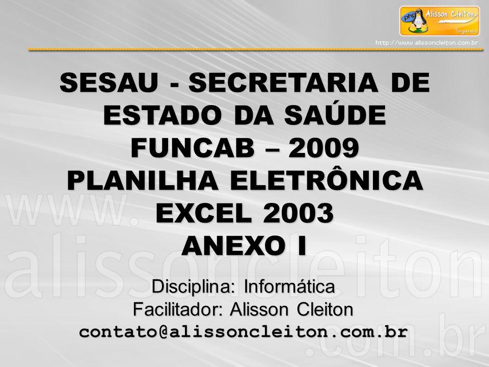 Disciplina: Informática Facilitador: Alisson Cleiton contato@alissoncleiton.com.br SESAU - SECRETARIA DE ESTADO DA SAÚDE FUNCAB – 2009 PLANILHA ELETRÔ