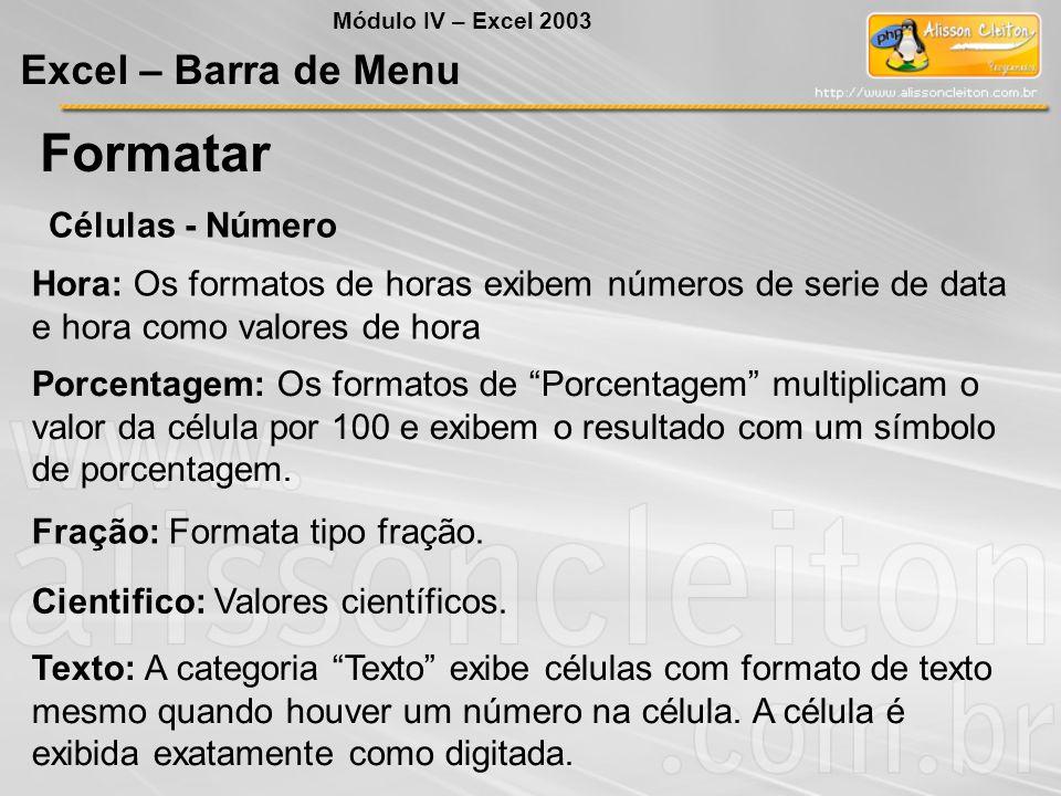 Módulo IV – Excel 2003 Excel – Barra de Menu Formatar Células - Número Hora: Os formatos de horas exibem números de serie de data e hora como valores