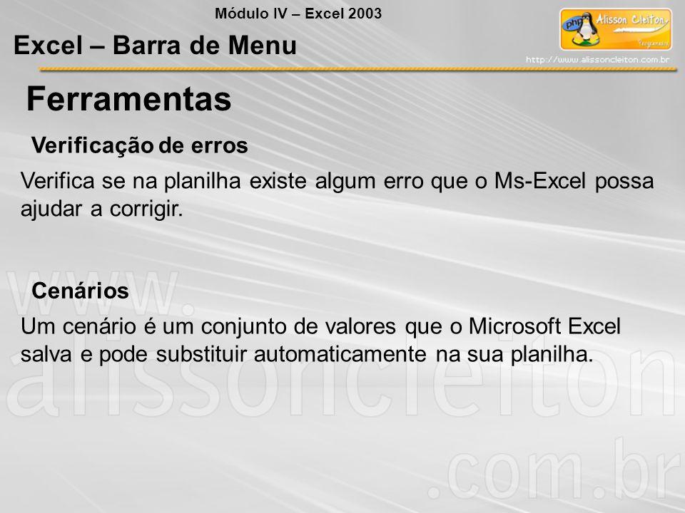 Módulo IV – Excel 2003 Excel – Barra de Menu Ferramentas Verificação de erros Verifica se na planilha existe algum erro que o Ms-Excel possa ajudar a