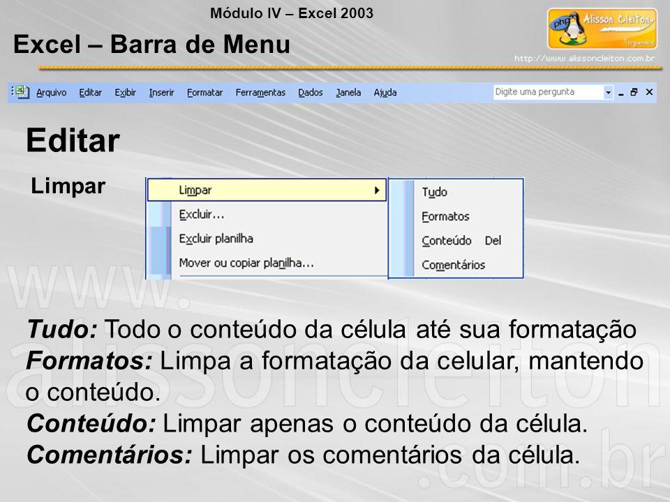 Módulo IV – Excel 2003 Excel – Barra de Menu Editar Limpar Tudo: Todo o conteúdo da célula até sua formatação Formatos: Limpa a formatação da celular,