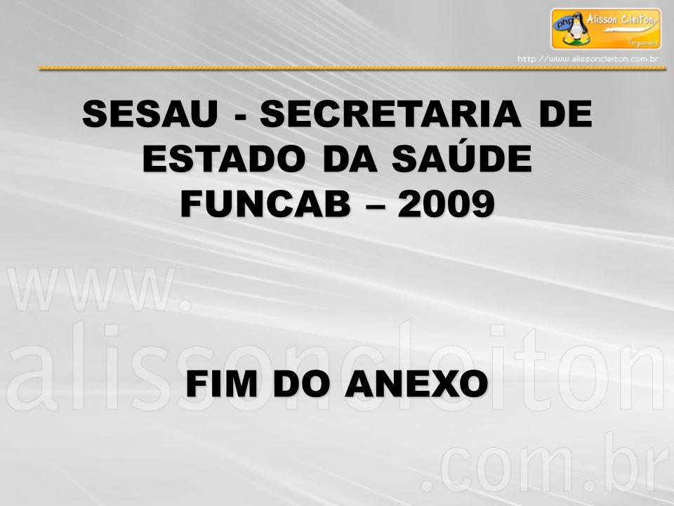 SESAU - SECRETARIA DE ESTADO DA SAÚDE FUNCAB – 2009 FIM DO ANEXO