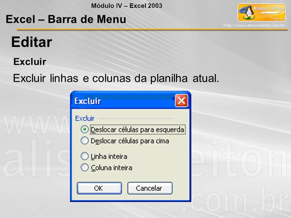 Módulo IV – Excel 2003 Excel – Barra de Menu Editar Excluir Excluir linhas e colunas da planilha atual.