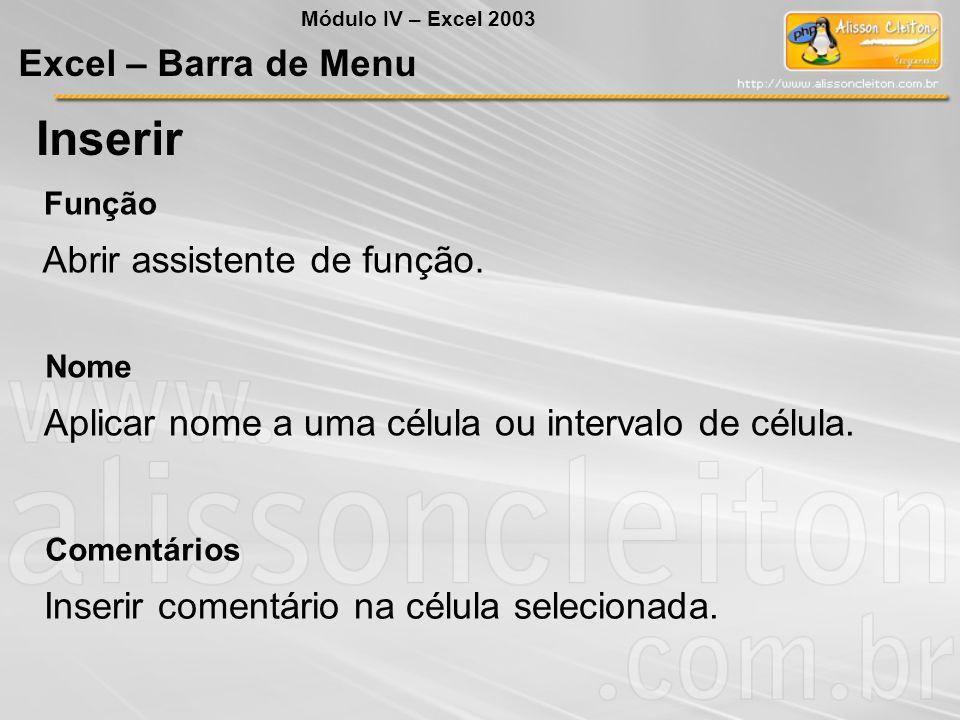 Módulo IV – Excel 2003 Excel – Barra de Menu Inserir Função Abrir assistente de função. Nome Aplicar nome a uma célula ou intervalo de célula. Comentá
