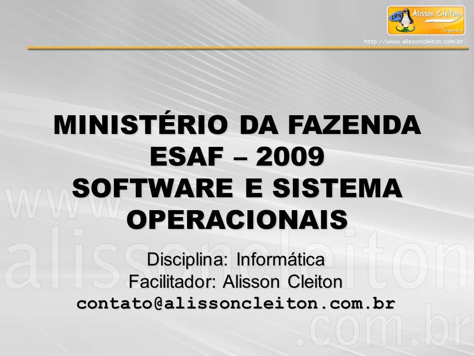 MINISTÉRIO DA FAZENDA ESAF – 2009 SOFTWARE E SISTEMA OPERACIONAIS Disciplina: Informática Facilitador: Alisson Cleiton contato@alissoncleiton.com.br