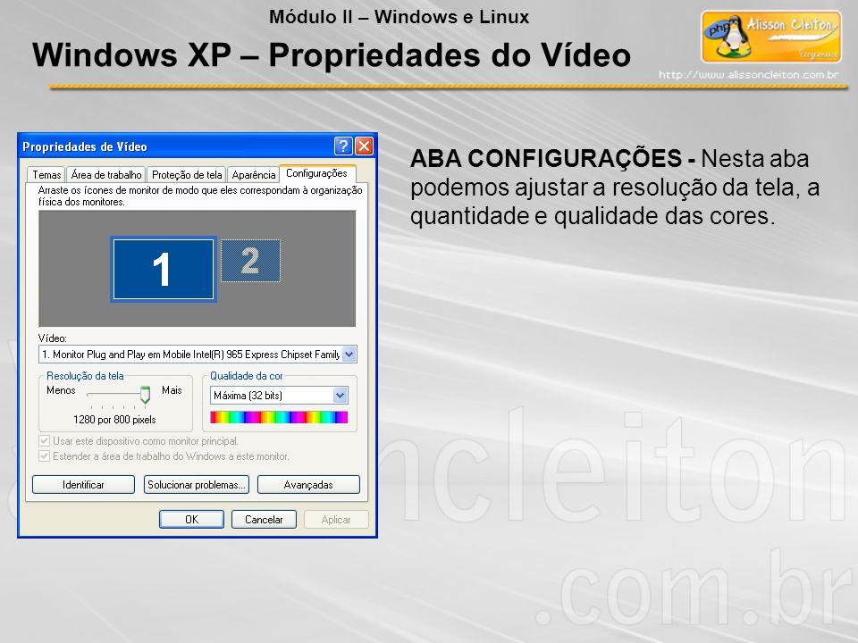 ABA CONFIGURAÇÕES - Nesta aba podemos ajustar a resolução da tela, a quantidade e qualidade das cores. Windows XP – Propriedades do Vídeo Módulo II –