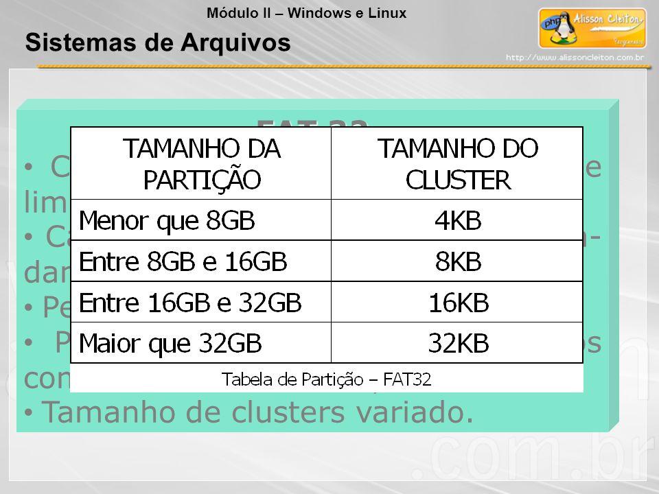 FAT 32 Criada para resolver o problema de limitação de 2GB da FAT16; Capacidade para gerenciar aproxima- damente 268 mil clusters; Permite discos de 2