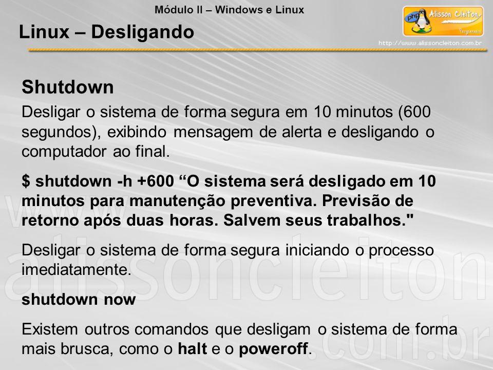 Shutdown Desligar o sistema de forma segura em 10 minutos (600 segundos), exibindo mensagem de alerta e desligando o computador ao final. $ shutdown -