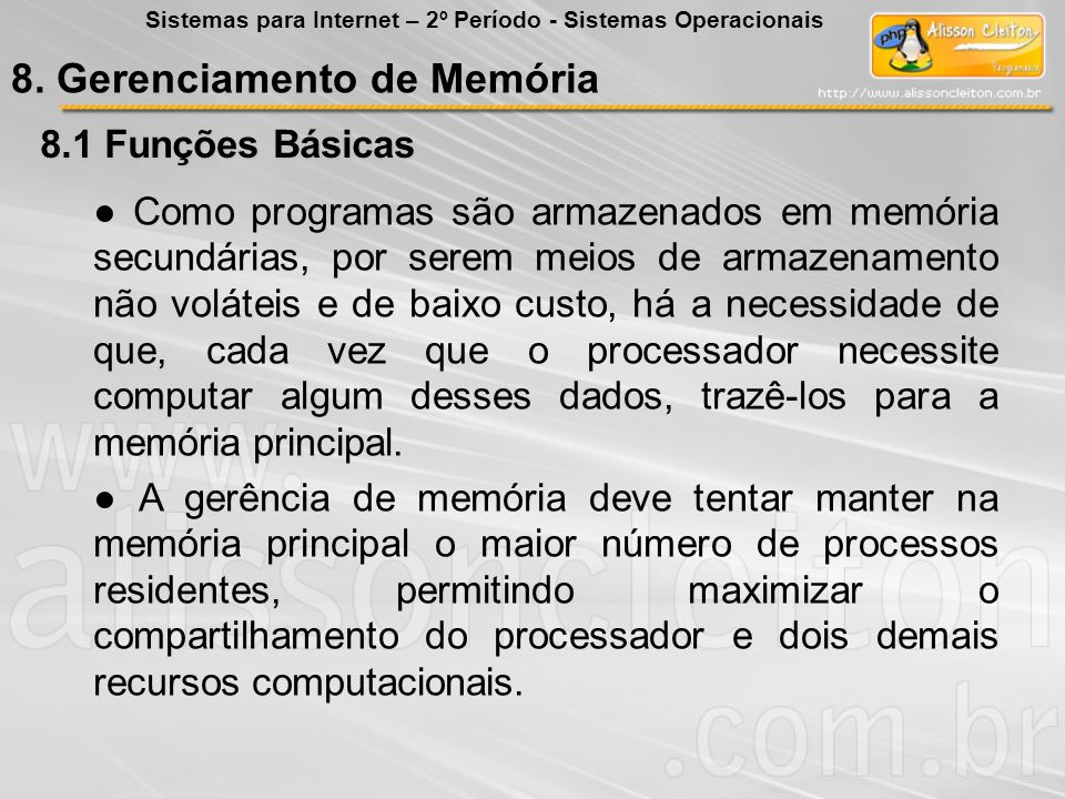 8.1 Funções Básicas Abaixo as principais funções da gerência de memória: Maximizar o aproveitamento da memória principal; Gerenciar a superutilização da memória; Proteger áreas importantes da memória; Permitir a troca de dados de forma protegida.